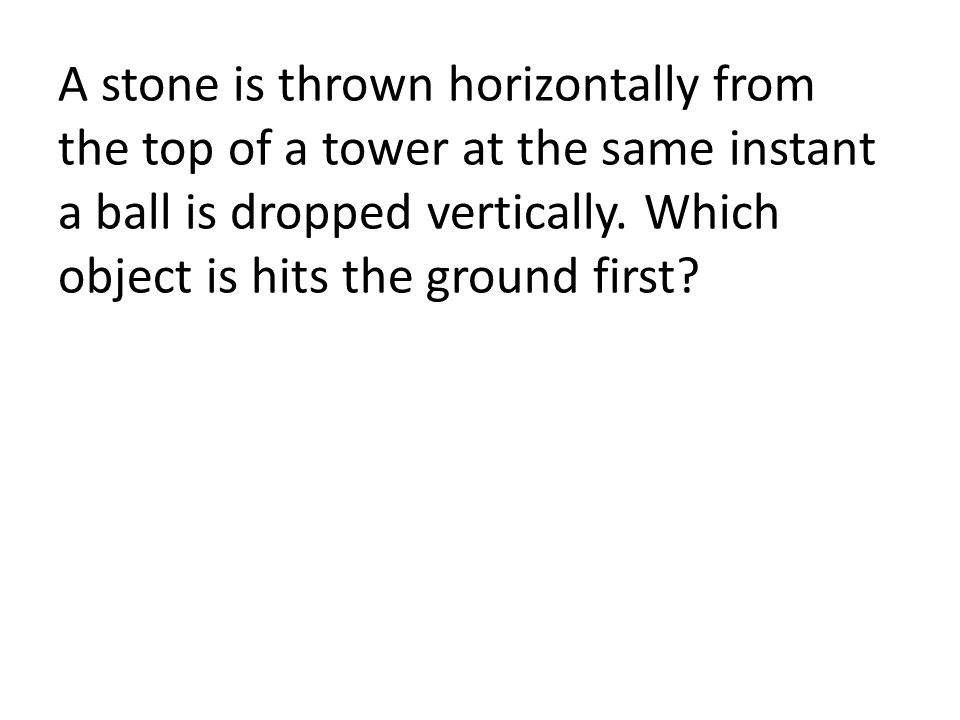 A stone is thrown horizontally from the top of a tower at the same instant a ball is dropped vertically. Which object is hits the ground first?