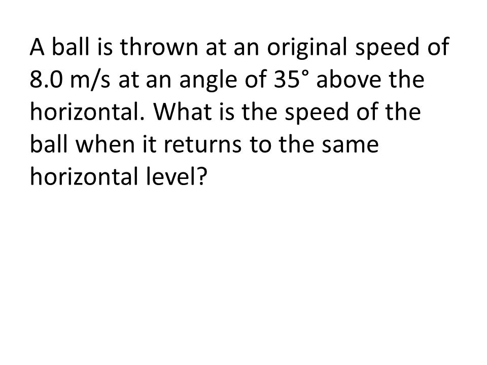 A ball is thrown at an original speed of 8.0 m/s at an angle of 35° above the horizontal. What is the speed of the ball when it returns to the same ho