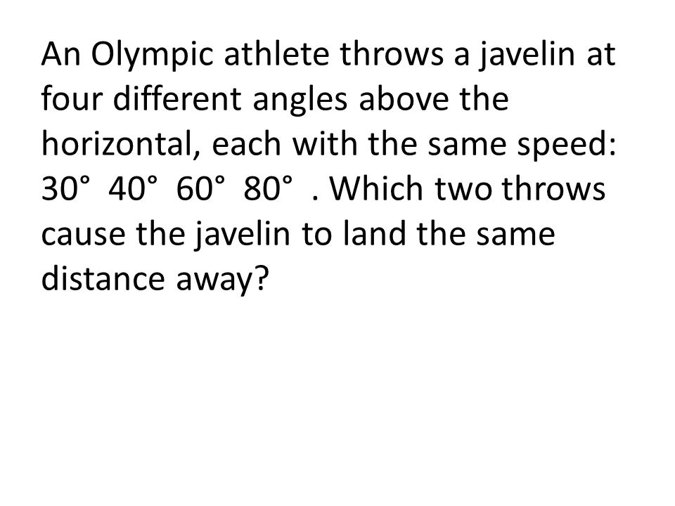 An Olympic athlete throws a javelin at four different angles above the horizontal, each with the same speed: 30° 40° 60° 80°. Which two throws cause t