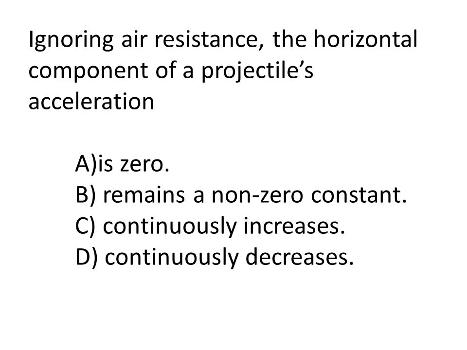 Ignoring air resistance, the horizontal component of a projectile's acceleration A)is zero. B) remains a non-zero constant. C) continuously increases.