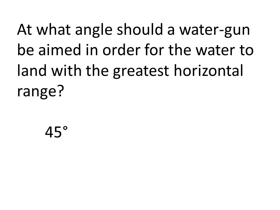 At what angle should a water-gun be aimed in order for the water to land with the greatest horizontal range? 45°