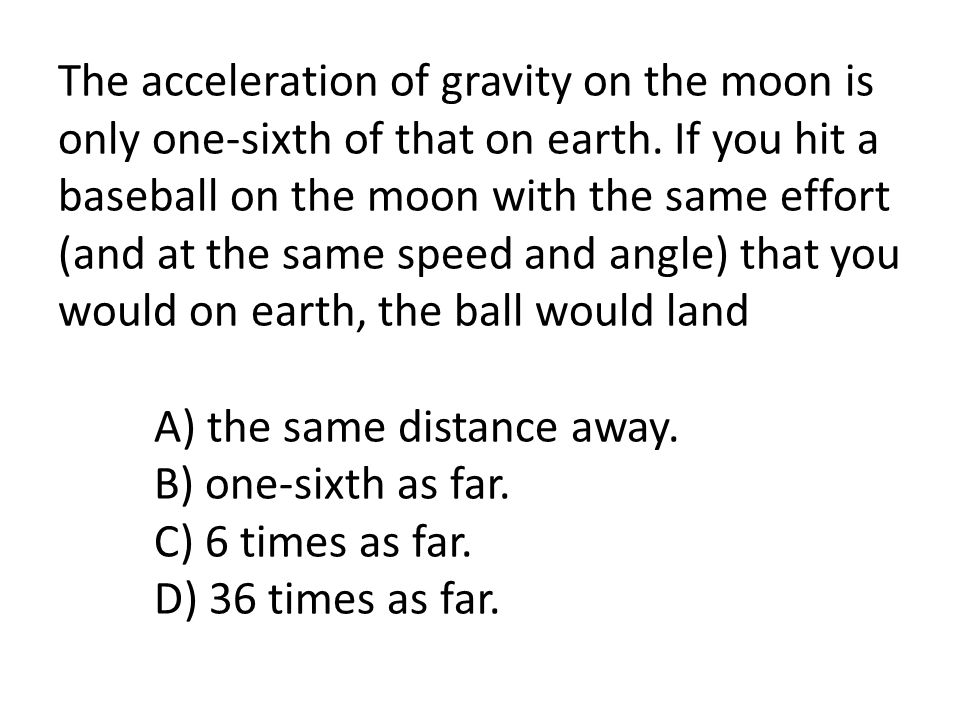 The acceleration of gravity on the moon is only one-sixth of that on earth. If you hit a baseball on the moon with the same effort (and at the same sp