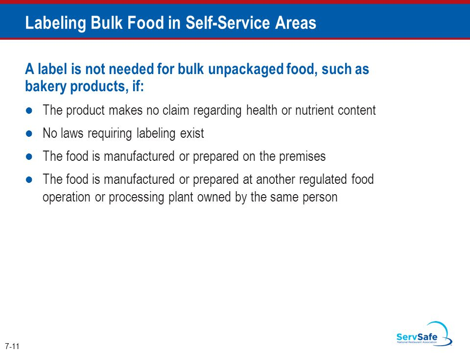 A label is not needed for bulk unpackaged food, such as bakery products, if: The product makes no claim regarding health or nutrient content No laws requiring labeling exist The food is manufactured or prepared on the premises The food is manufactured or prepared at another regulated food operation or processing plant owned by the same person 7-11 Labeling Bulk Food in Self-Service Areas