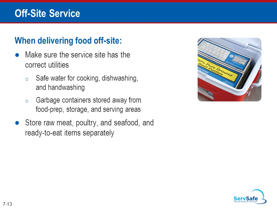 When delivering food off-site: Make sure the service site has the correct utilities o Safe water for cooking, dishwashing, and handwashing o Garbage containers stored away from food-prep, storage, and serving areas Store raw meat, poultry, and seafood, and ready-to-eat items separately 7-13 Off-Site Service