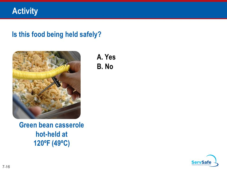 A. Yes B. No Is this food being held safely? 7-16 Activity Green bean casserole hot-held at 120ºF (49ºC)