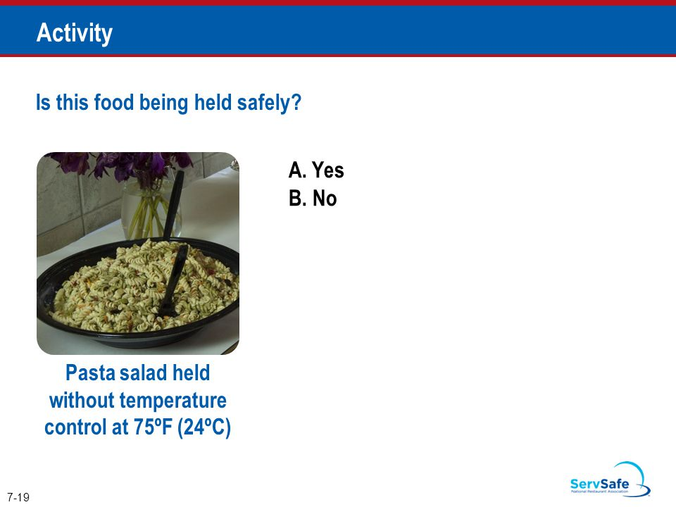 A. Yes B. No Is this food being held safely? 7-19 Activity Pasta salad held without temperature control at 75ºF (24ºC)