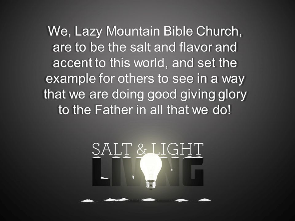 We, Lazy Mountain Bible Church, are to be the salt and flavor and accent to this world, and set the example for others to see in a way that we are doing good giving glory to the Father in all that we do!