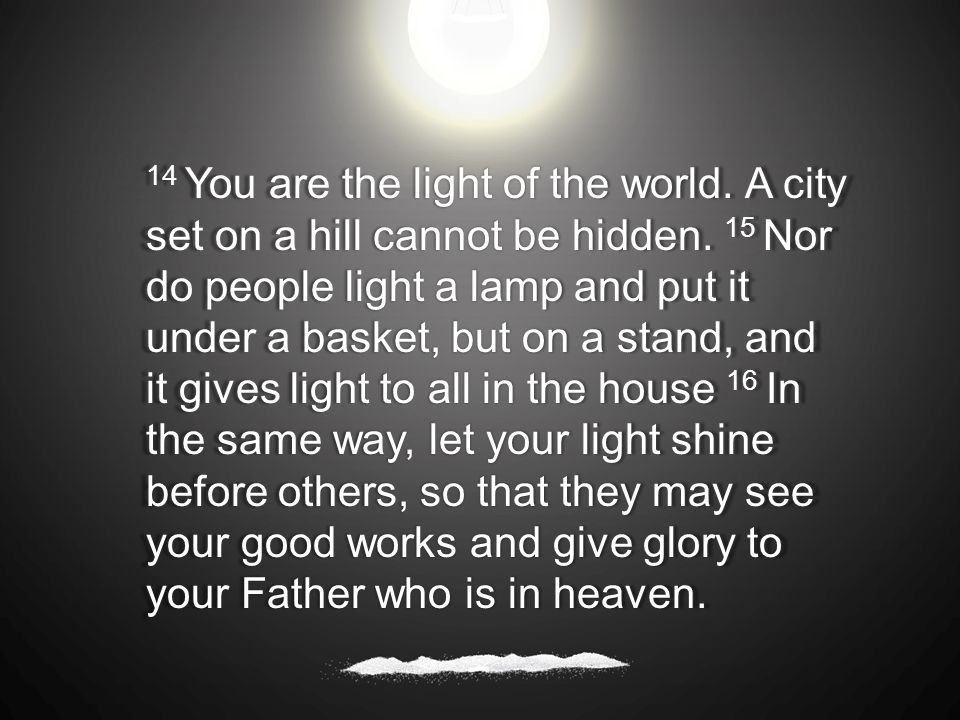 14 You are the light of the world. A city set on a hill cannot be hidden.