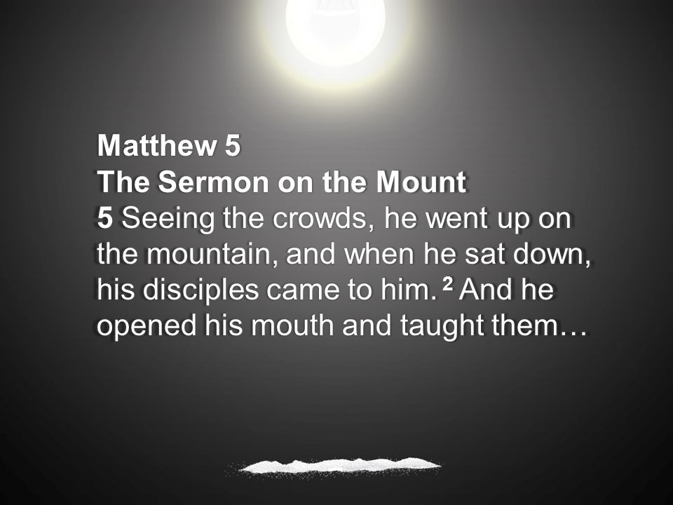 Matthew 5 The Sermon on the Mount 5 Seeing the crowds, he went up on the mountain, and when he sat down, his disciples came to him.