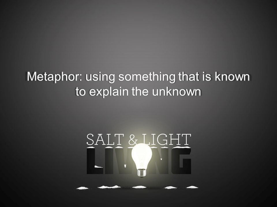 Metaphor: using something that is known to explain the unknown