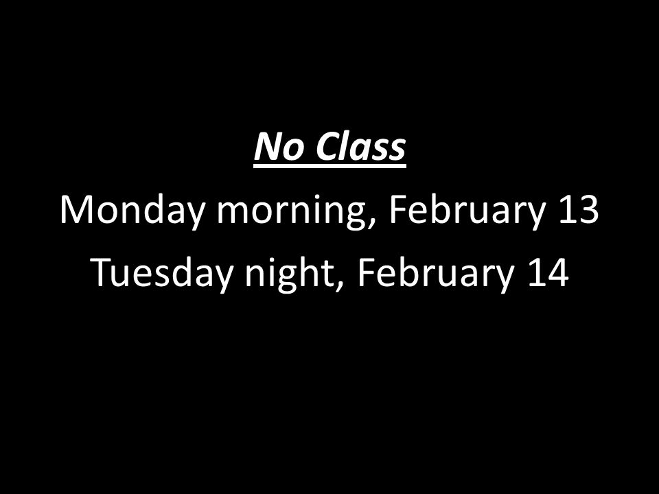 No Class Monday morning, February 13 Tuesday night, February 14