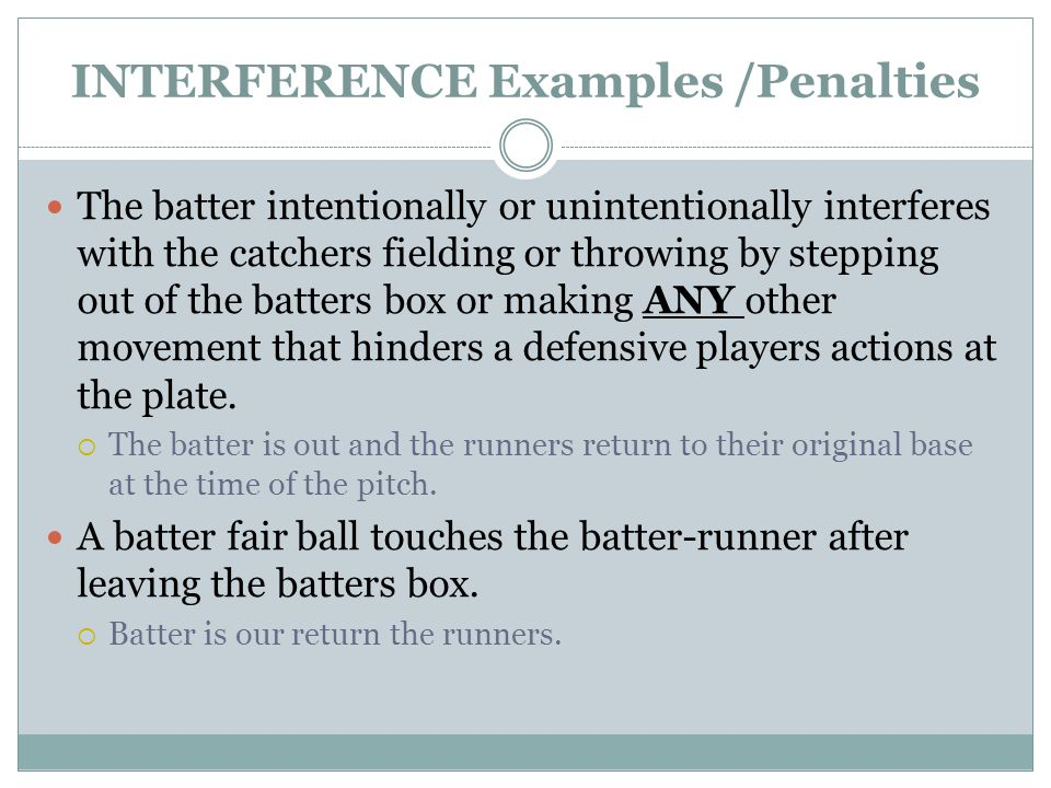 INTERFERENCE Examples /Penalties The batter intentionally or unintentionally interferes with the catchers fielding or throwing by stepping out of the batters box or making ANY other movement that hinders a defensive players actions at the plate.