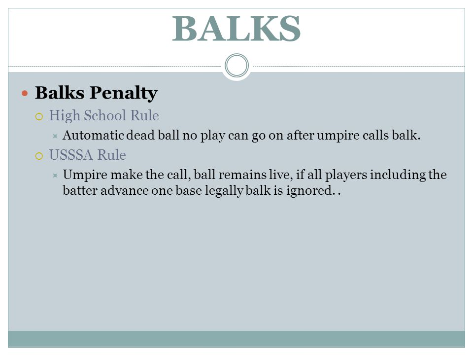 BALKS Balks Penalty  High School Rule  Automatic dead ball no play can go on after umpire calls balk.