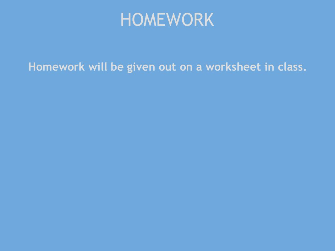 HOMEWORK Homework will be given out on a worksheet in class.