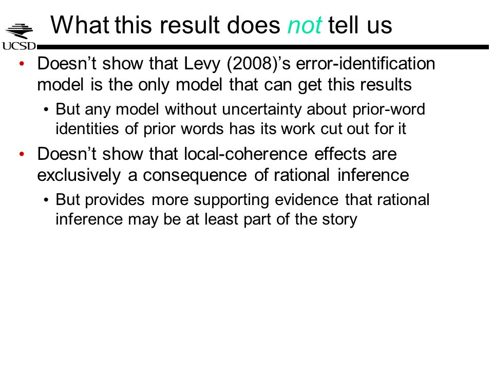 What this result does not tell us Doesn't show that Levy (2008)'s error-identification model is the only model that can get this results But any model without uncertainty about prior-word identities of prior words has its work cut out for it Doesn't show that local-coherence effects are exclusively a consequence of rational inference But provides more supporting evidence that rational inference may be at least part of the story