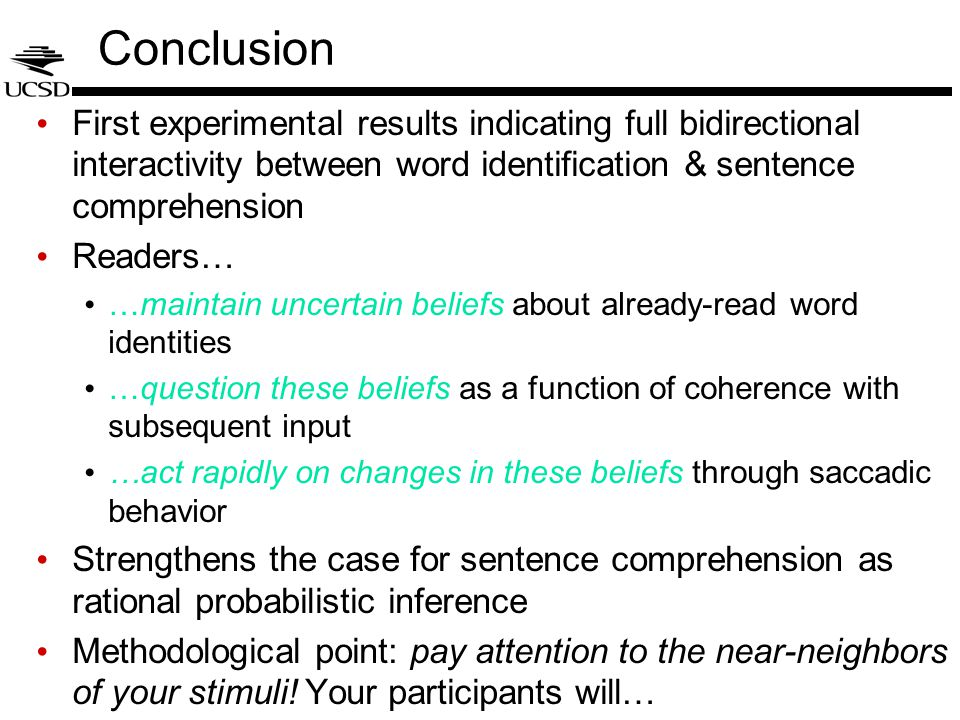 Conclusion First experimental results indicating full bidirectional interactivity between word identification & sentence comprehension Readers… …maintain uncertain beliefs about already-read word identities …question these beliefs as a function of coherence with subsequent input …act rapidly on changes in these beliefs through saccadic behavior Strengthens the case for sentence comprehension as rational probabilistic inference Methodological point: pay attention to the near-neighbors of your stimuli.