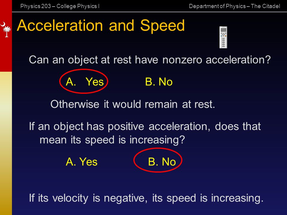 Physics 203 – College Physics I Department of Physics – The Citadel Acceleration and Speed Can an object at rest have nonzero acceleration? A. Yes B.