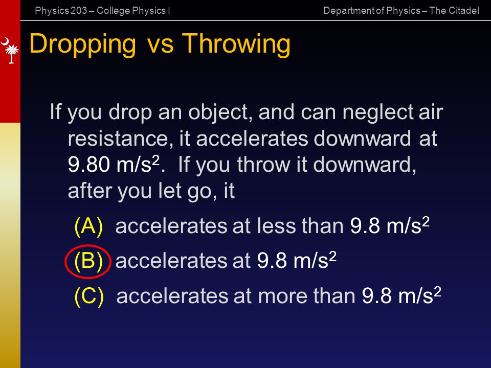 Physics 203 – College Physics I Department of Physics – The Citadel Dropping vs Throwing If you drop an object, and can neglect air resistance, it acc