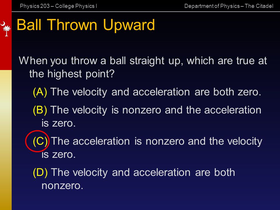 Physics 203 – College Physics I Department of Physics – The Citadel Ball Thrown Upward When you throw a ball straight up, which are true at the highes