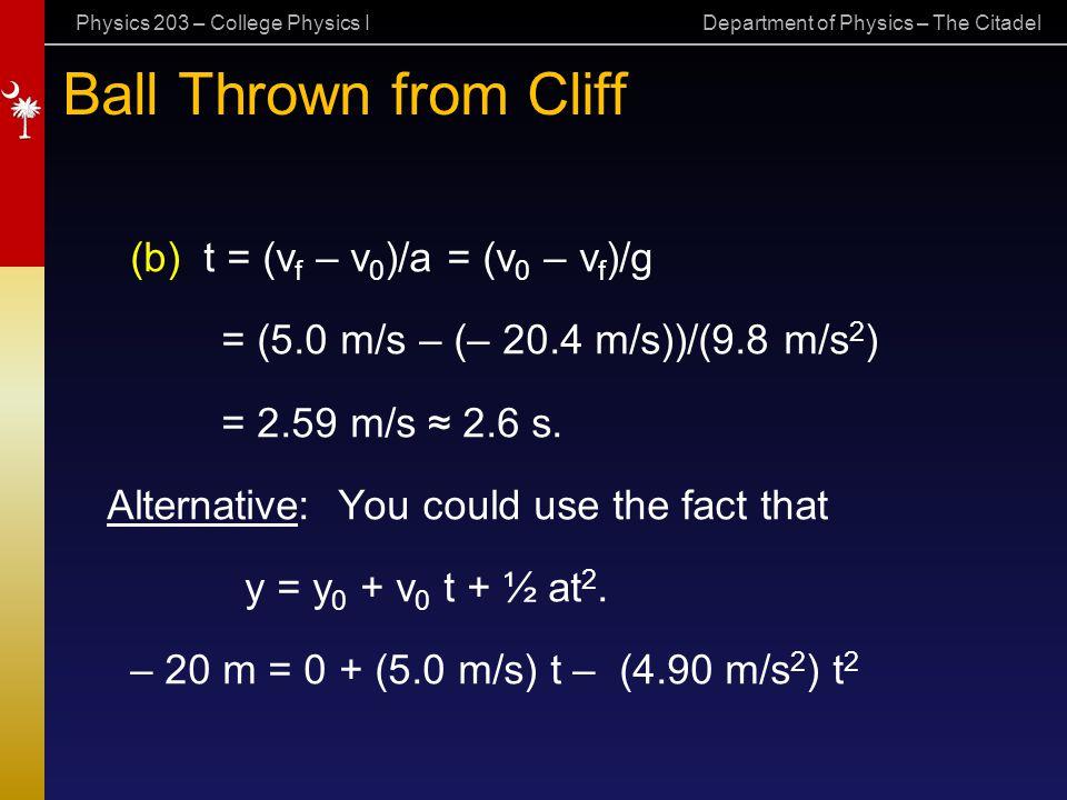 Physics 203 – College Physics I Department of Physics – The Citadel Ball Thrown from Cliff (b) t = (v f – v 0 )/a = (v 0 – v f )/g = (5.0 m/s – (– 20.4 m/s))/(9.8 m/s 2 ) = 2.59 m/s ≈ 2.6 s.