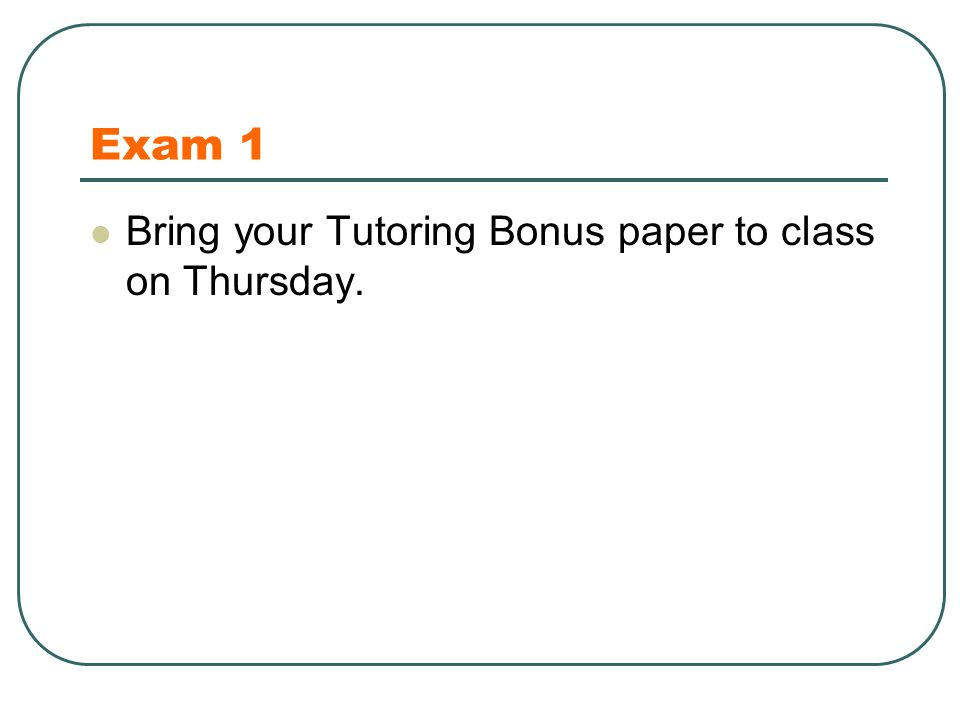 Exam 1 Bring your Tutoring Bonus paper to class on Thursday.
