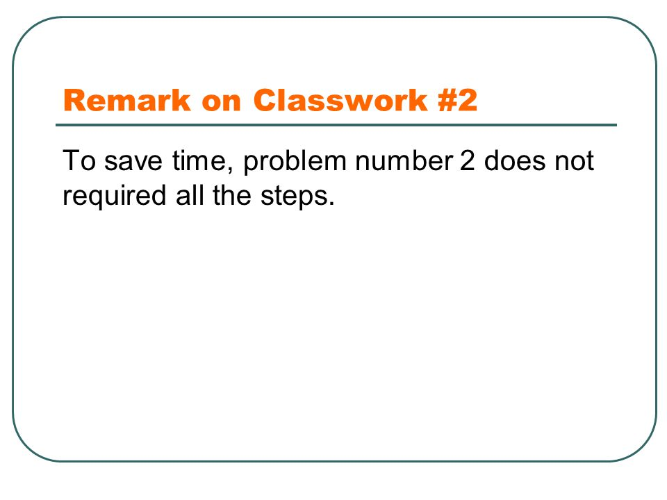 Remark on Classwork #2 To save time, problem number 2 does not required all the steps.