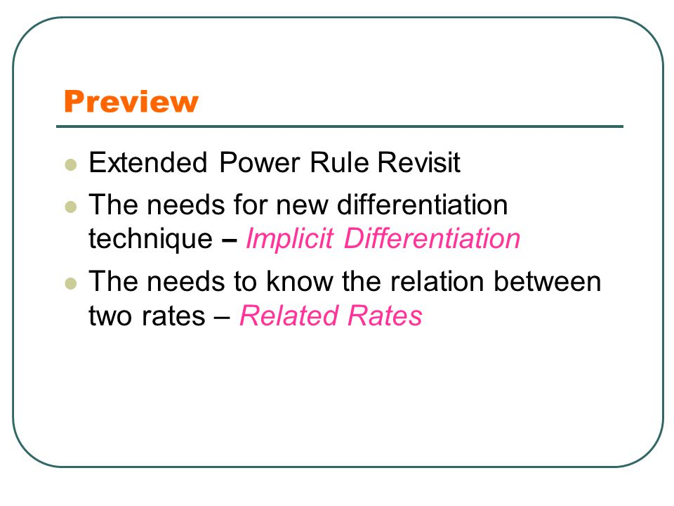 Preview Extended Power Rule Revisit The needs for new differentiation technique – Implicit Differentiation The needs to know the relation between two rates – Related Rates