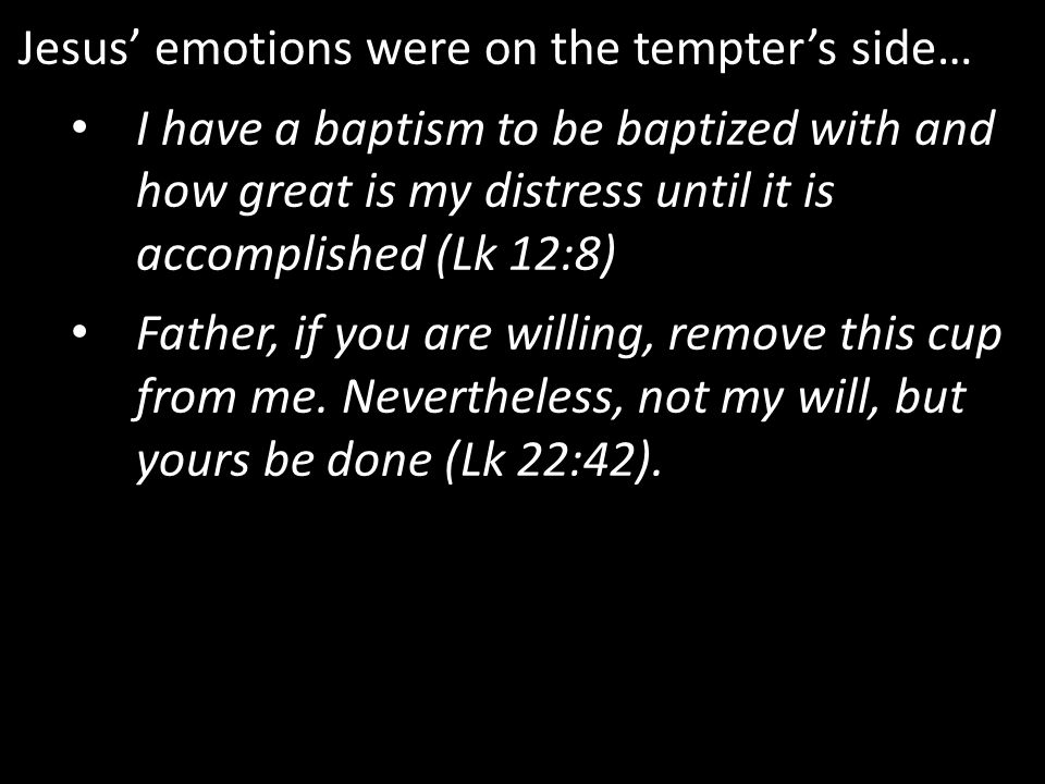 Jesus' emotions were on the tempter's side… I have a baptism to be baptized with and how great is my distress until it is accomplished (Lk 12:8) Father, if you are willing, remove this cup from me.