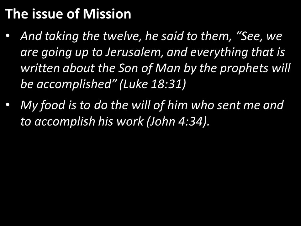 The issue of Mission And taking the twelve, he said to them, See, we are going up to Jerusalem, and everything that is written about the Son of Man by the prophets will be accomplished (Luke 18:31) My food is to do the will of him who sent me and to accomplish his work (John 4:34).