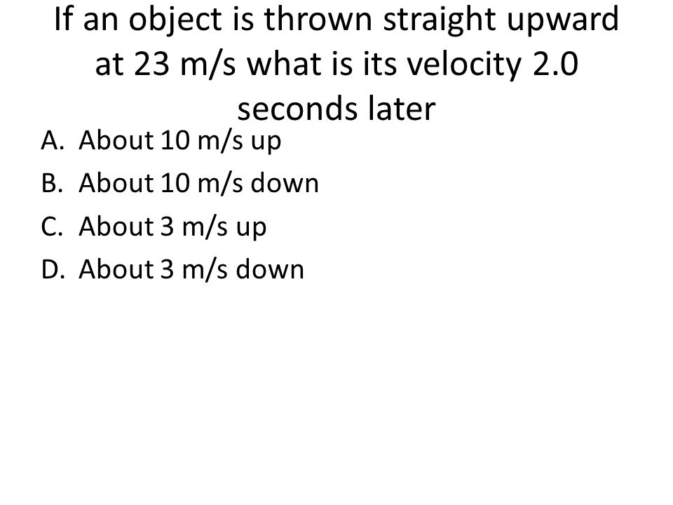 If an object is thrown straight upward at 23 m/s what is its velocity 2.0 seconds later A.About 10 m/s up B.About 10 m/s down C.About 3 m/s up D.About 3 m/s down