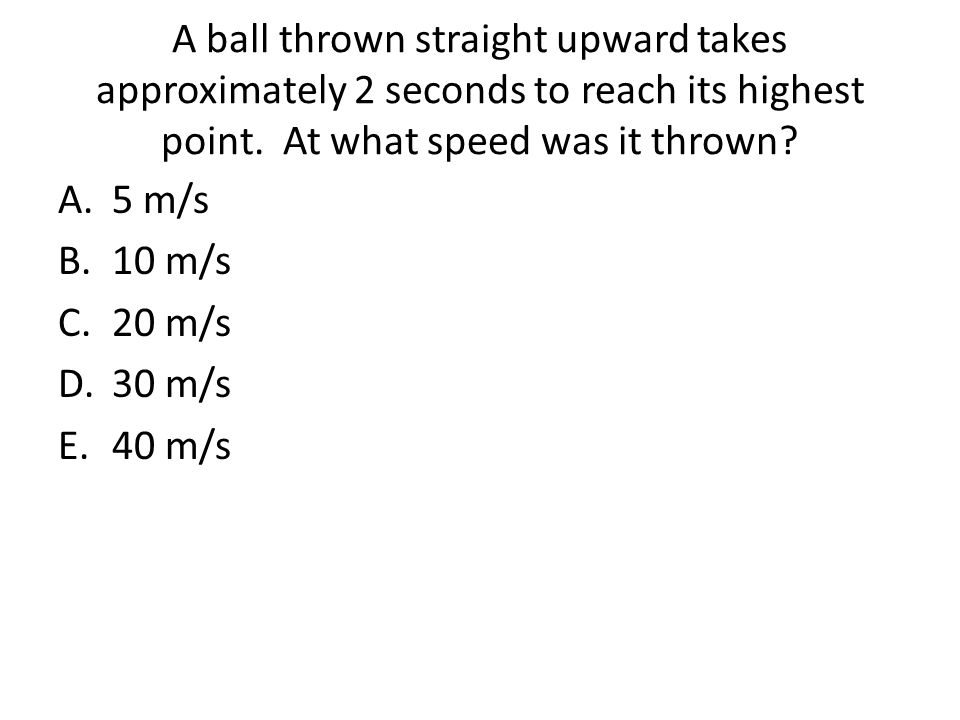 A ball thrown straight upward takes approximately 2 seconds to reach its highest point. At what speed was it thrown? A.5 m/s B.10 m/s C.20 m/s D.30 m/