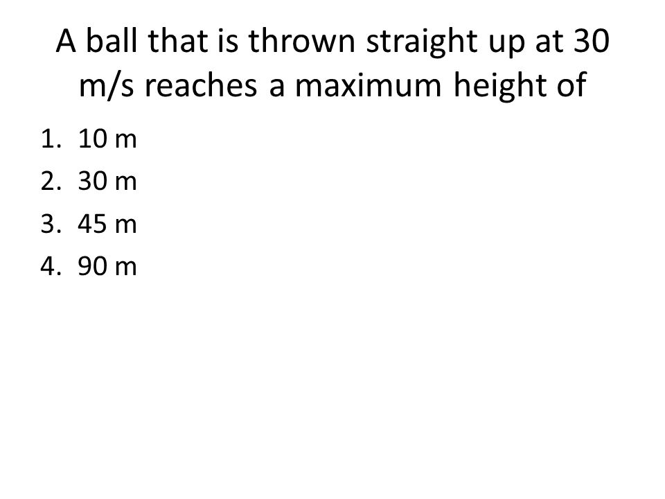 A ball that is thrown straight up at 30 m/s reaches a maximum height of 1.10 m 2.30 m 3.45 m 4.90 m