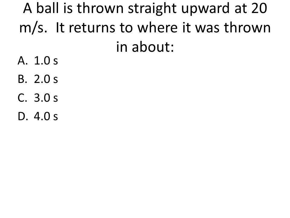 A ball is thrown straight upward at 20 m/s. It returns to where it was thrown in about: A.1.0 s B.2.0 s C.3.0 s D.4.0 s