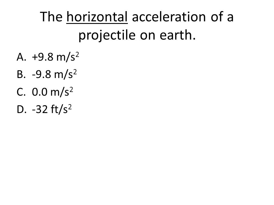 The horizontal acceleration of a projectile on earth. A.+9.8 m/s 2 B.-9.8 m/s 2 C.0.0 m/s 2 D.-32 ft/s 2