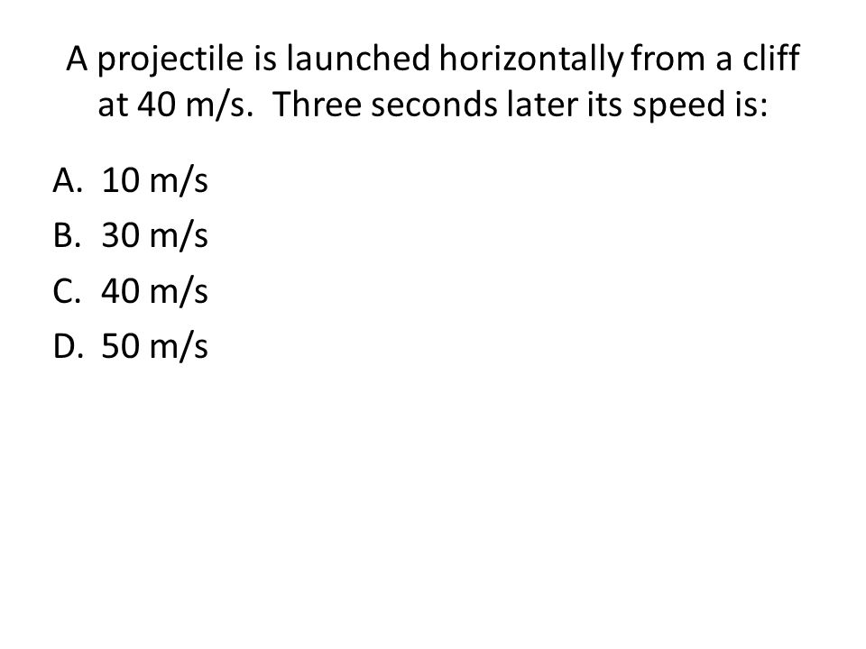 A projectile is launched horizontally from a cliff at 40 m/s. Three seconds later its speed is: A.10 m/s B.30 m/s C.40 m/s D.50 m/s