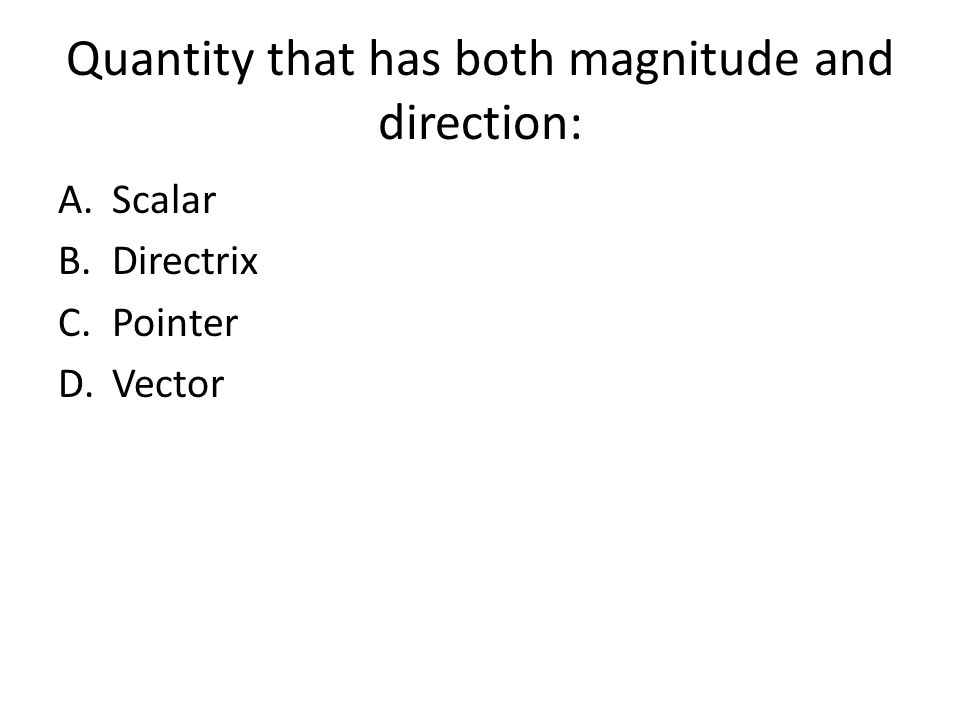 Quantity that has both magnitude and direction: A.Scalar B.Directrix C.Pointer D.Vector