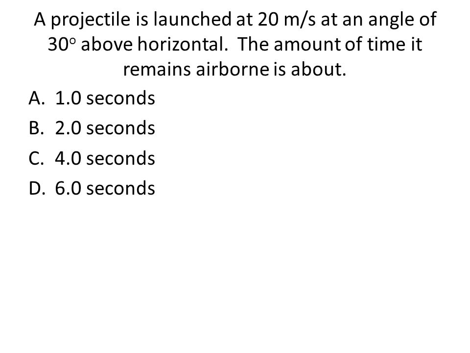 A projectile is launched at 20 m/s at an angle of 30 o above horizontal.