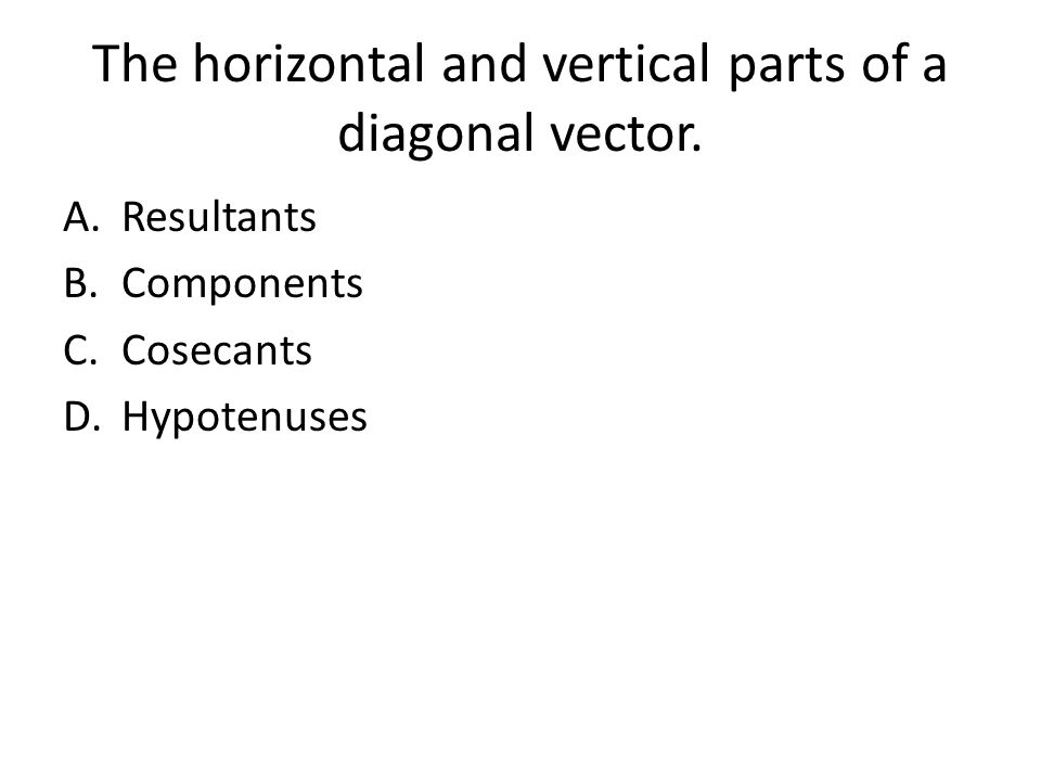The horizontal and vertical parts of a diagonal vector. A.Resultants B.Components C.Cosecants D.Hypotenuses