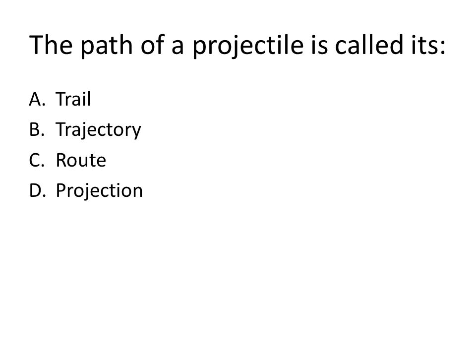 The path of a projectile is called its: A.Trail B.Trajectory C.Route D.Projection