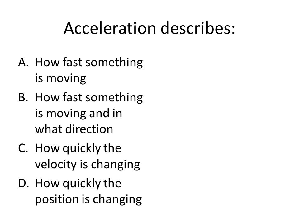 Acceleration describes: A.How fast something is moving B.How fast something is moving and in what direction C.How quickly the velocity is changing D.H