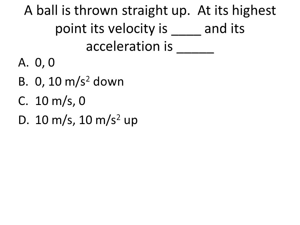 A ball is thrown straight up. At its highest point its velocity is ____ and its acceleration is _____ A.0, 0 B.0, 10 m/s 2 down C.10 m/s, 0 D.10 m/s,