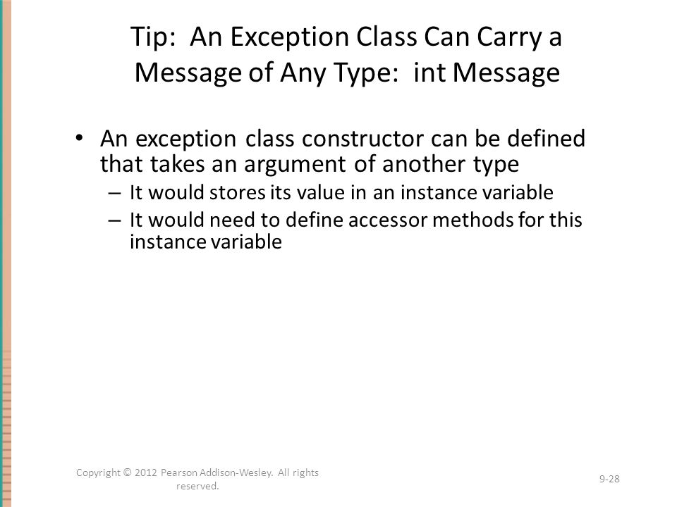 Tip: An Exception Class Can Carry a Message of Any Type: int Message An exception class constructor can be defined that takes an argument of another type – It would stores its value in an instance variable – It would need to define accessor methods for this instance variable 9-28 Copyright © 2012 Pearson Addison-Wesley.