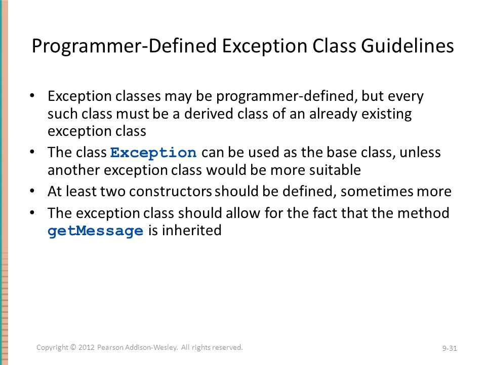 Programmer-Defined Exception Class Guidelines Exception classes may be programmer-defined, but every such class must be a derived class of an already existing exception class The class Exception can be used as the base class, unless another exception class would be more suitable At least two constructors should be defined, sometimes more The exception class should allow for the fact that the method getMessage is inherited 9-31 Copyright © 2012 Pearson Addison-Wesley.