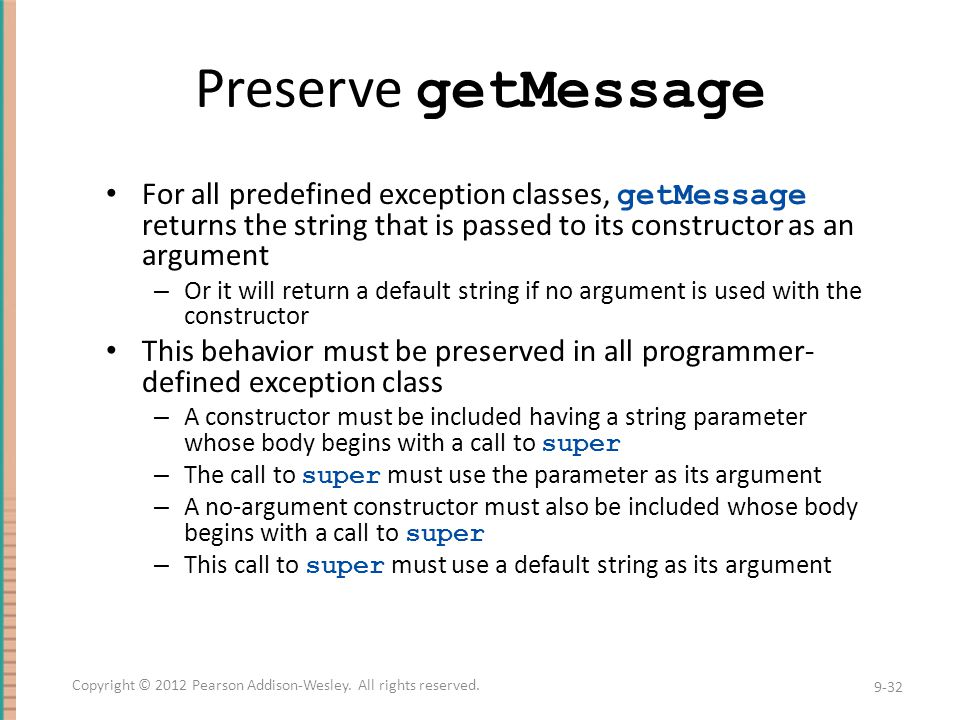 Preserve getMessage For all predefined exception classes, getMessage returns the string that is passed to its constructor as an argument – Or it will return a default string if no argument is used with the constructor This behavior must be preserved in all programmer- defined exception class – A constructor must be included having a string parameter whose body begins with a call to super – The call to super must use the parameter as its argument – A no-argument constructor must also be included whose body begins with a call to super – This call to super must use a default string as its argument 9-32 Copyright © 2012 Pearson Addison-Wesley.