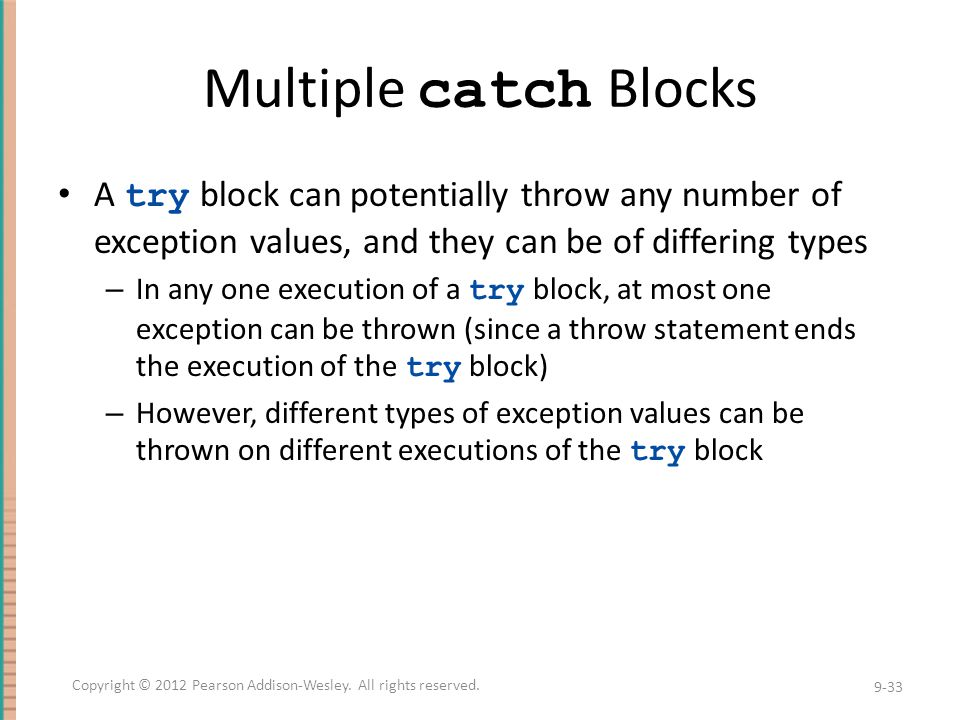 Multiple catch Blocks A try block can potentially throw any number of exception values, and they can be of differing types – In any one execution of a try block, at most one exception can be thrown (since a throw statement ends the execution of the try block) – However, different types of exception values can be thrown on different executions of the try block 9-33 Copyright © 2012 Pearson Addison-Wesley.