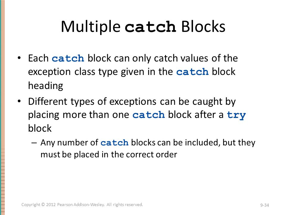 Multiple catch Blocks Each catch block can only catch values of the exception class type given in the catch block heading Different types of exceptions can be caught by placing more than one catch block after a try block – Any number of catch blocks can be included, but they must be placed in the correct order 9-34 Copyright © 2012 Pearson Addison-Wesley.