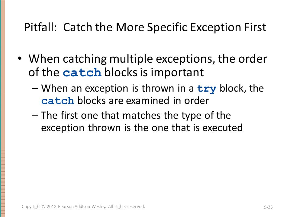 Pitfall: Catch the More Specific Exception First When catching multiple exceptions, the order of the catch blocks is important – When an exception is thrown in a try block, the catch blocks are examined in order – The first one that matches the type of the exception thrown is the one that is executed 9-35 Copyright © 2012 Pearson Addison-Wesley.