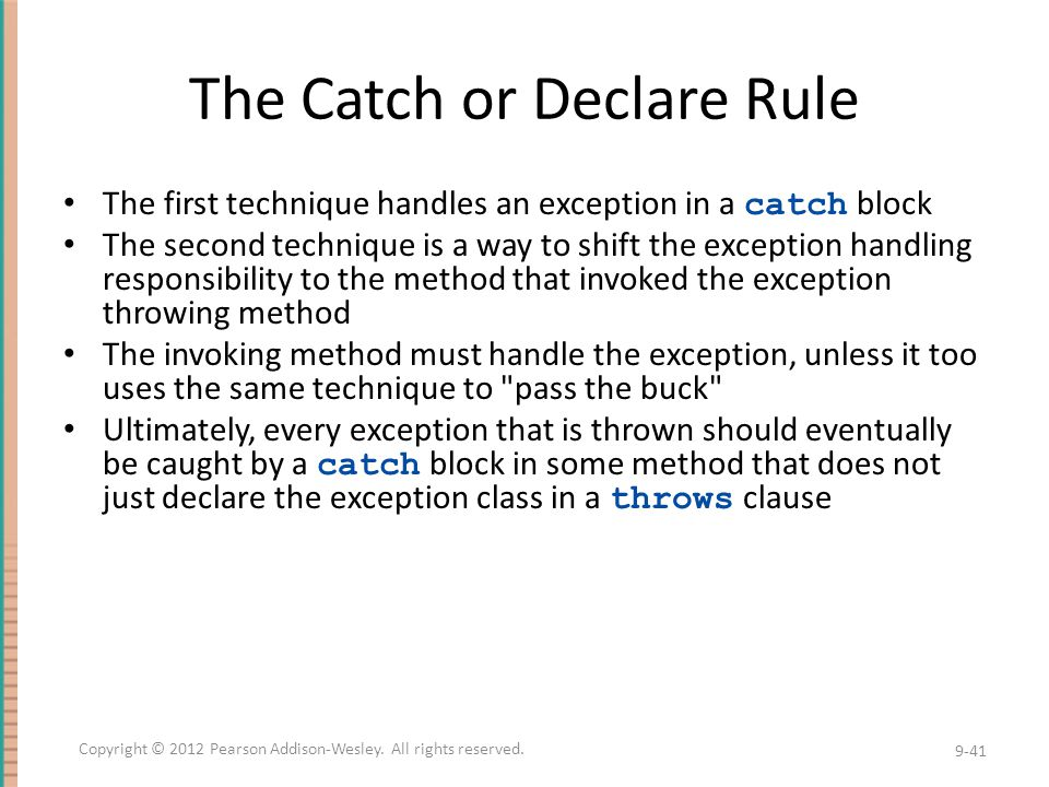 The Catch or Declare Rule The first technique handles an exception in a catch block The second technique is a way to shift the exception handling responsibility to the method that invoked the exception throwing method The invoking method must handle the exception, unless it too uses the same technique to pass the buck Ultimately, every exception that is thrown should eventually be caught by a catch block in some method that does not just declare the exception class in a throws clause 9-41 Copyright © 2012 Pearson Addison-Wesley.