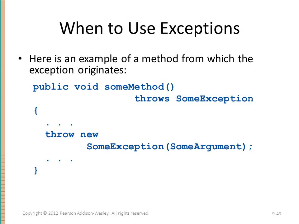 When to Use Exceptions Here is an example of a method from which the exception originates: public void someMethod() throws SomeException {...