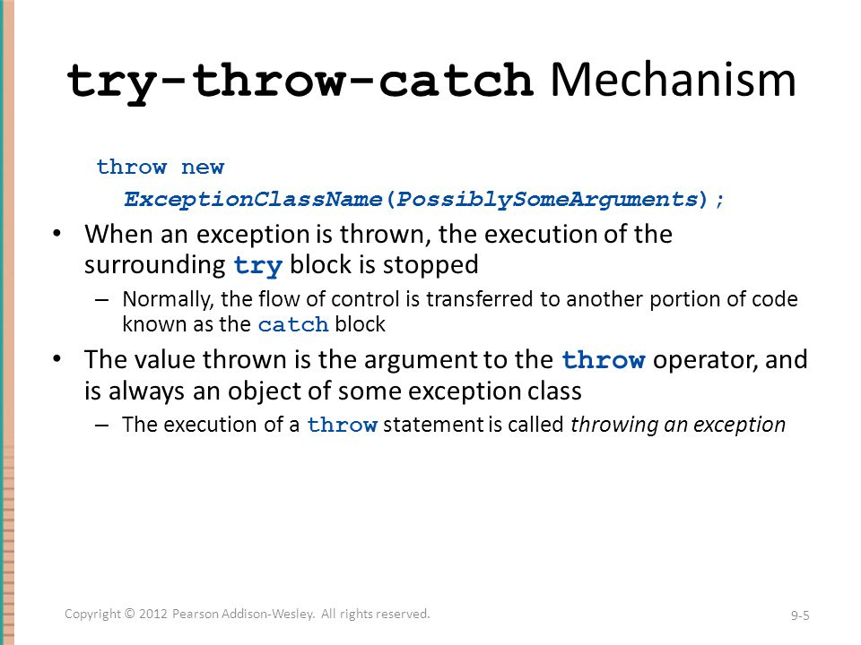 try-throw-catch Mechanism throw new ExceptionClassName(PossiblySomeArguments); When an exception is thrown, the execution of the surrounding try block is stopped – Normally, the flow of control is transferred to another portion of code known as the catch block The value thrown is the argument to the throw operator, and is always an object of some exception class – The execution of a throw statement is called throwing an exception 9-5 Copyright © 2012 Pearson Addison-Wesley.